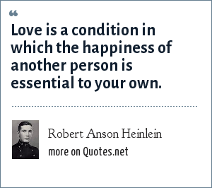 Robert Anson Heinlein: Love is a condition in which the happiness of another person is essential to your own.