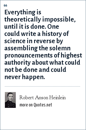 Robert Anson Heinlein: Everything is theoretically impossible, until it is done. One could write a history of science in reverse by assembling the solemn pronouncements of highest authority about what could not be done and could never happen.