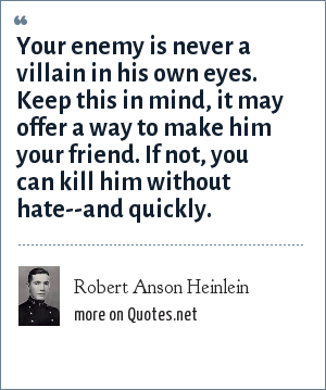 Robert Anson Heinlein: Your enemy is never a villain in his own eyes. Keep this in mind, it may offer a way to make him your friend. If not, you can kill him without hate--and quickly.