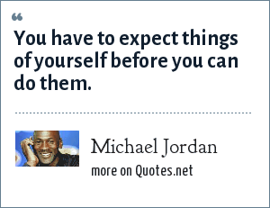 Michael Jordan: You have to expect things of yourself before you can do them.