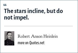 Robert Anson Heinlein: The stars incline, but do not impel.