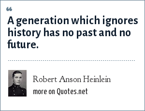 Robert Anson Heinlein: A generation which ignores history has no past and no future.