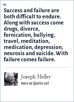 Joseph Heller: Success and failure are both difficult to endure. Along with success come drugs, divorce, fornication, bullying, travel, meditation, medication, depression, neurosis and suicide. With failure comes failure.