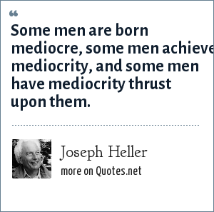 Joseph Heller: Some men are born mediocre, some men achieve mediocrity, and some men have mediocrity thrust upon them.