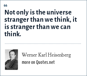 Werner Karl Heisenberg: Not only is the universe stranger than we think, it is stranger than we can think.
