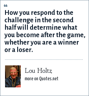 Lou Holtz: How you respond to the challenge in the second half will determine what you become after the game, whether you are a winner or a loser.