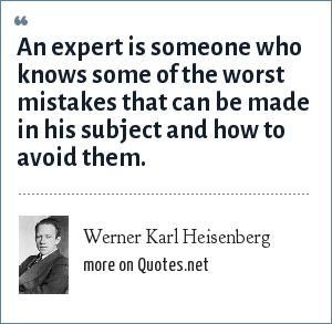 Werner Karl Heisenberg: An expert is someone who knows some of the worst mistakes that can be made in his subject and how to avoid them.
