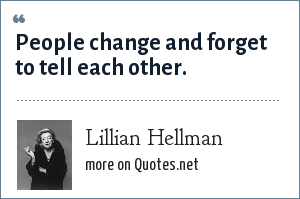 Lillian Hellman: People change and forget to tell eachother.