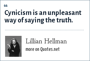 Lillian Hellman: Cynicism is an unpleasant way of saying the truth.
