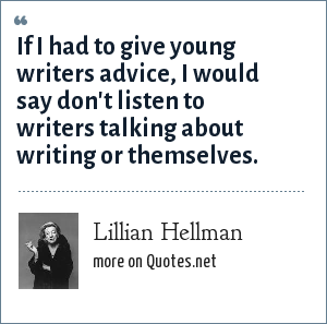 Lillian Hellman: If I had to give young writers advice, I would say don't listen to writers talking about writing or themselves.