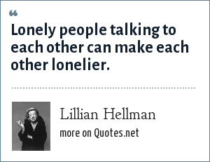 Lillian Hellman: Lonely people talking to each other can make each other lonelier.