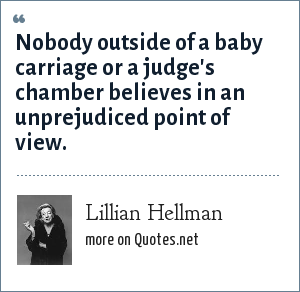 Lillian Hellman: Nobody outside of a baby carriage or a judge's chamber believes in an unprejudiced point of view.