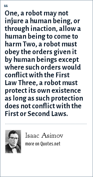 Isaac Asimov: One, a robot may not injure a human being, or through inaction, allow a human being to come to harm Two, a robot must obey the orders given it by human beings except where such orders would conflict with the First Law Three, a robot must protect its own existence as long as such protection does not conflict with the First or Second Laws.