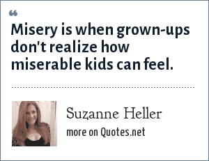 Suzanne Heller: Misery is when grown-ups don't realize how miserable kids can feel.