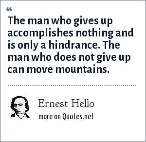 Ernest Hello: The man who gives up accomplishes nothing and is only a hindrance. The man who does not give up can move mountains.