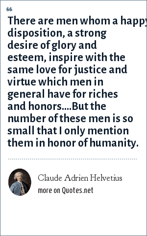 Claude Adrien Helvetius: There are men whom a happy disposition, a strong desire of glory and esteem, inspire with the same love for justice and virtue which men in general have for riches and honors....But the number of these men is so small that I only mention them in honor of humanity.