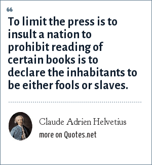 Claude Adrien Helvetius: To limit the press is to insult a nation to prohibit reading of certain books is to declare the inhabitants to be either fools or slaves.