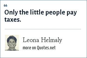 Leona Helmsly: Only the little people pay taxes.
