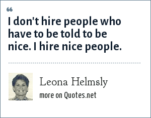 Leona Helmsly: I don't hire people who have to be told to be nice. I hire nice people.