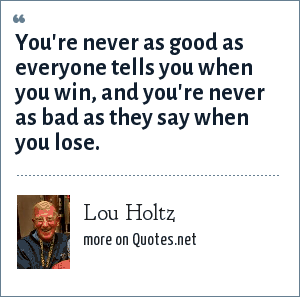 Lou Holtz: You're never as good as everyone tells you when you win, and you're never as bad as they say when you lose.