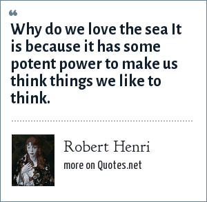 Robert Henri: Why do we love the sea It is because it has some potent power to make us think things we like to think.