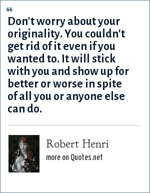 Robert Henri: Don't worry about your originality. You couldn't get rid of it even if you wanted to. It will stick with you and show up for better or worse in spite of all you or anyone else can do.