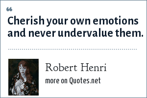 Robert Henri: Cherish your own emotions and never undervalue them.