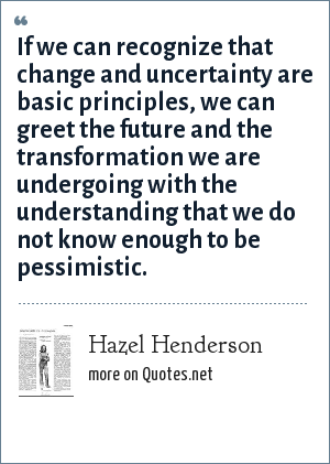 Hazel Henderson: If we can recognize that change and uncertainty are basic principles, we can greet the future and the transformation we are undergoing with the understanding that we do not know enough to be pessimistic.