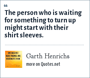 Garth Henrichs: The person who is waiting for something to turn up might start with their shirt sleeves.