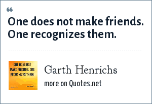Garth Henrichs: One does not make friends. One recognizes them.