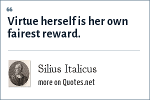 Silius Italicus: Virtue herself is her own fairest reward.