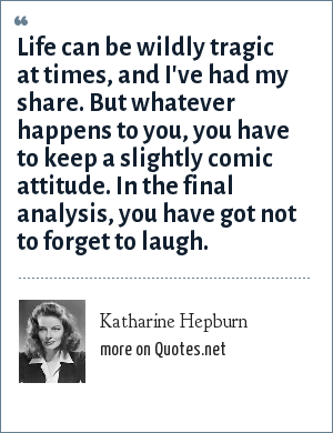 Katharine Hepburn: Life can be wildly tragic at times, and I've had my share. But whatever happens to you, you have to keep a slightly comic attitude. In the final analysis, you have got not to forget to laugh.