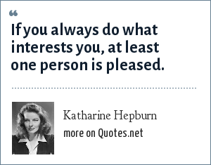 Katharine Hepburn: If you always do what interests you, at least one person is pleased.