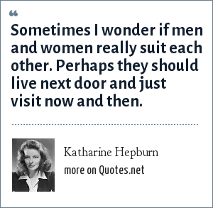 Katharine Hepburn: Sometimes I wonder if men and women really suit each other. Perhaps they should live next door and just visit now and then.