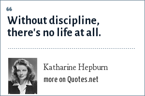 Katharine Hepburn: Without discipline, there's no life at all.