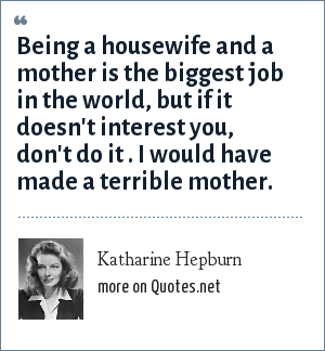 Katharine Hepburn: Being a housewife and a mother is the biggest job in the world, but if it doesn't interest you, don't do it . I would have made a terrible mother.