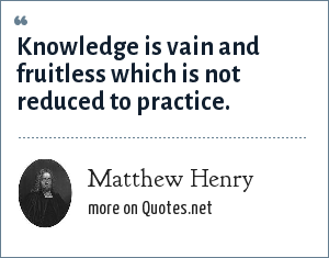 Matthew Henry: Knowledge is vain and fruitless which is not reduced to practice.