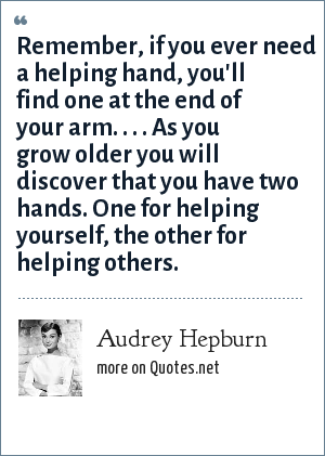 Audrey Hepburn: Remember, if you ever need a helping hand, you'll find one at the end of your arm. . . . As you grow older you will discover that you have two hands. One for helping yourself, the other for helping others.