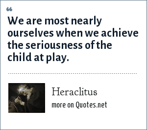 Heraclitus: We are most nearly ourselves when we achieve the seriousness of the child at play.