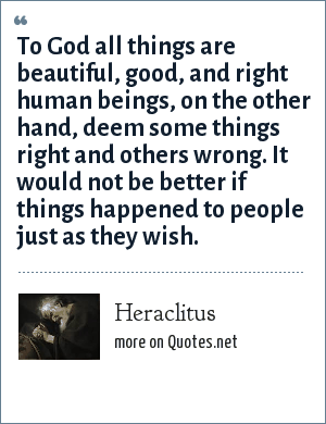 Heraclitus: To God all things are beautiful, good, and right human beings, on the other hand, deem some things right and others wrong. It would not be better if things happened to people just as they wish.