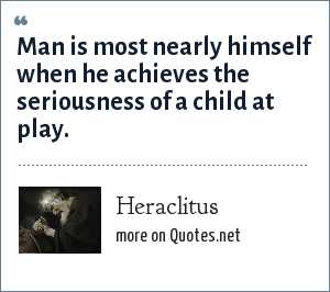 Heraclitus: Man is most nearly himself when he achieves the seriousness of a child at play.