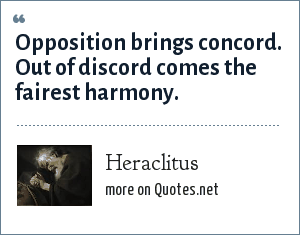 Heraclitus: Opposition brings concord. Out of discord comes the fairest harmony.