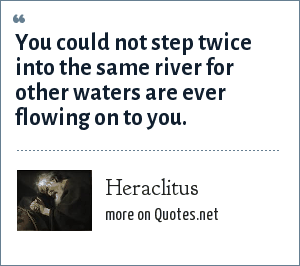 Heraclitus: You could not step twice into the same river for other waters are ever flowing on to you.