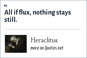 Heraclitus: All if flux, nothing stays still.