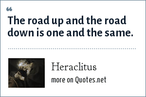 Heraclitus: The road up and the road down is one and the same.