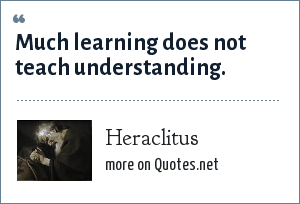 Heraclitus: Much learning does not teach understanding.