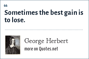 George Herbert: Sometimes the best gain is to lose.