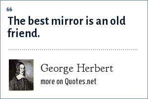 George Herbert: The best mirror is an old friend.