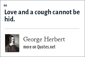 George Herbert: Love and a cough cannot be hid.