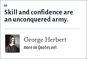 George Herbert: Skill and confidence are an unconquered army.